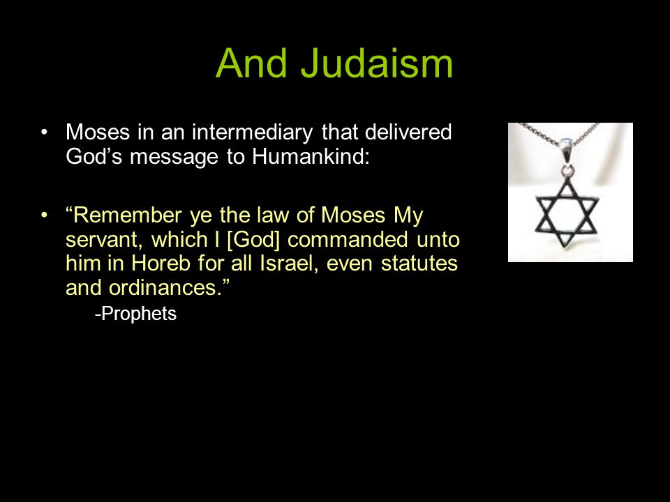 And Judaism Moses in an intermediary that delivered God's message to Humankind: Remember ye the law of Moses My servant, which I [God] commanded unto him in Horeb for all Israel, even statutes and ordinances. -Prophets