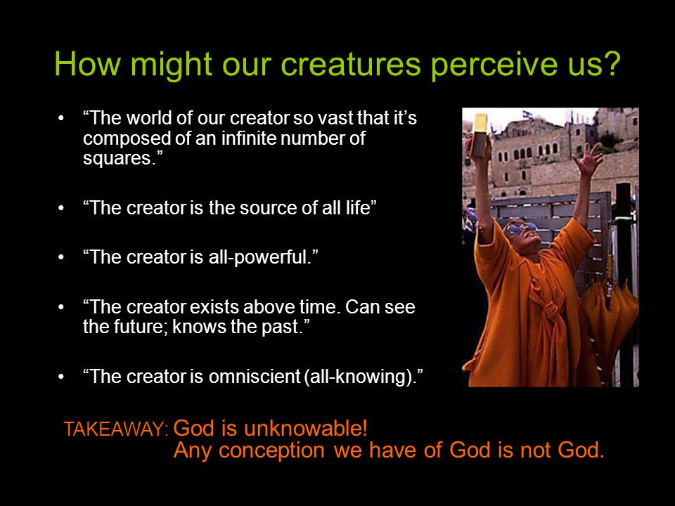 How might our creatures perceive us.