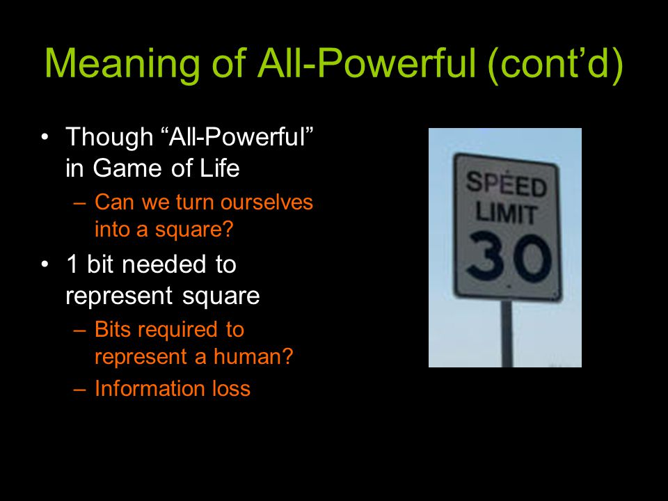 Meaning of All-Powerful (cont'd) Though All-Powerful in Game of Life –Can we turn ourselves into a square.