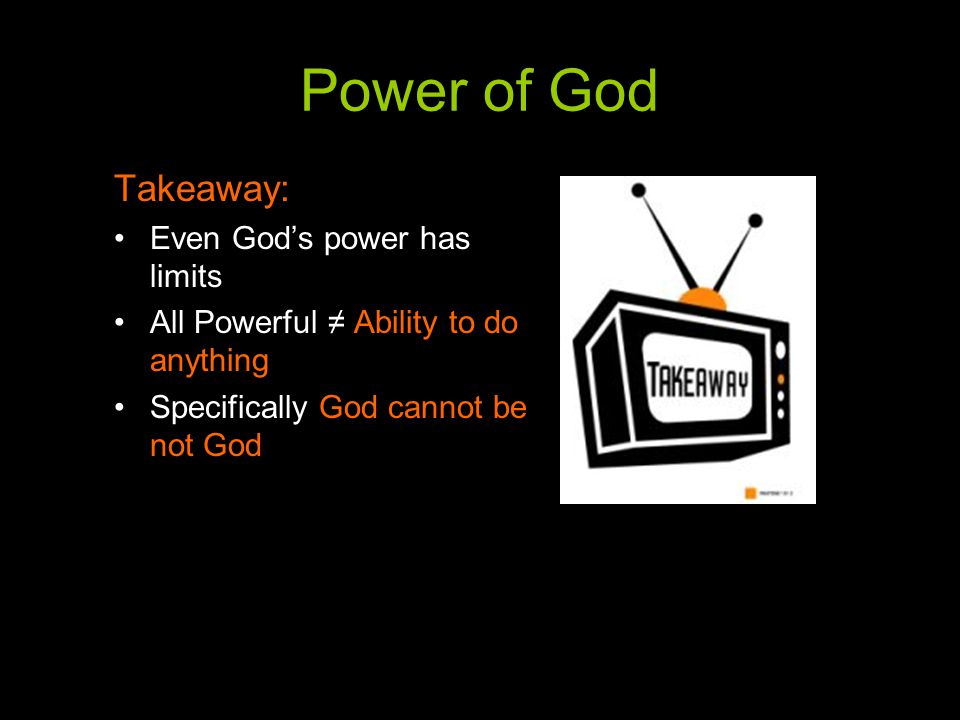 Power of God Takeaway: Even God's power has limits All Powerful ≠ Ability to do anything Specifically God cannot be not God