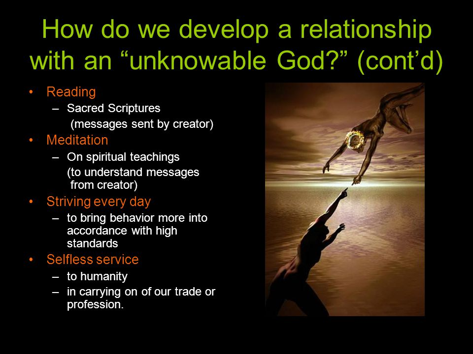 How do we develop a relationship with an unknowable God (cont'd) Reading –Sacred Scriptures (messages sent by creator) Meditation –On spiritual teachings (to understand messages from creator) Striving every day –to bring behavior more into accordance with high standards Selfless service –to humanity –in carrying on of our trade or profession.