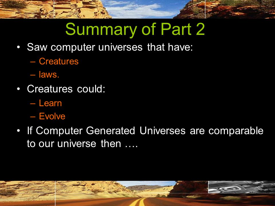 Summary of Part 2 Saw computer universes that have: –Creatures –laws.