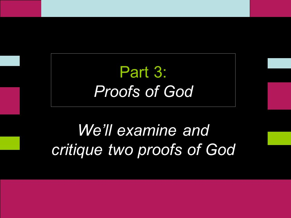 ` Part 3: Proofs of God We'll examine and critique two proofs of God