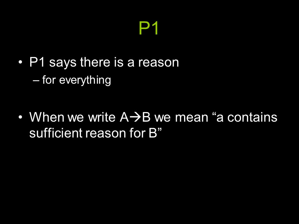 P1 P1 says there is a reason –for everything When we write A  B we mean a contains sufficient reason for B