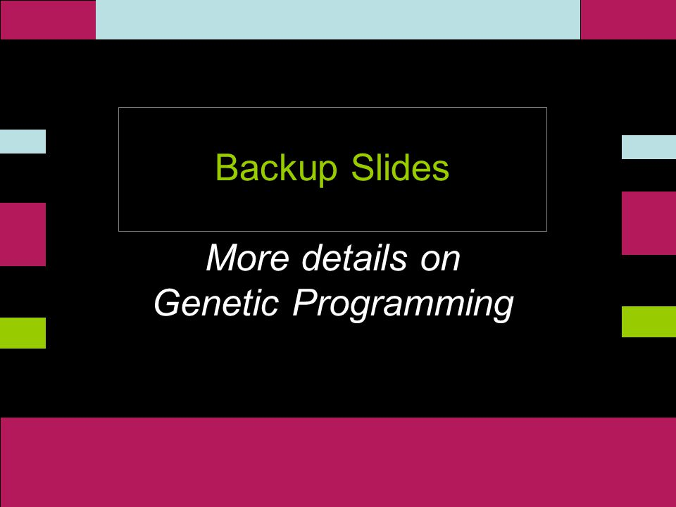 ` Backup Slides More details on Genetic Programming