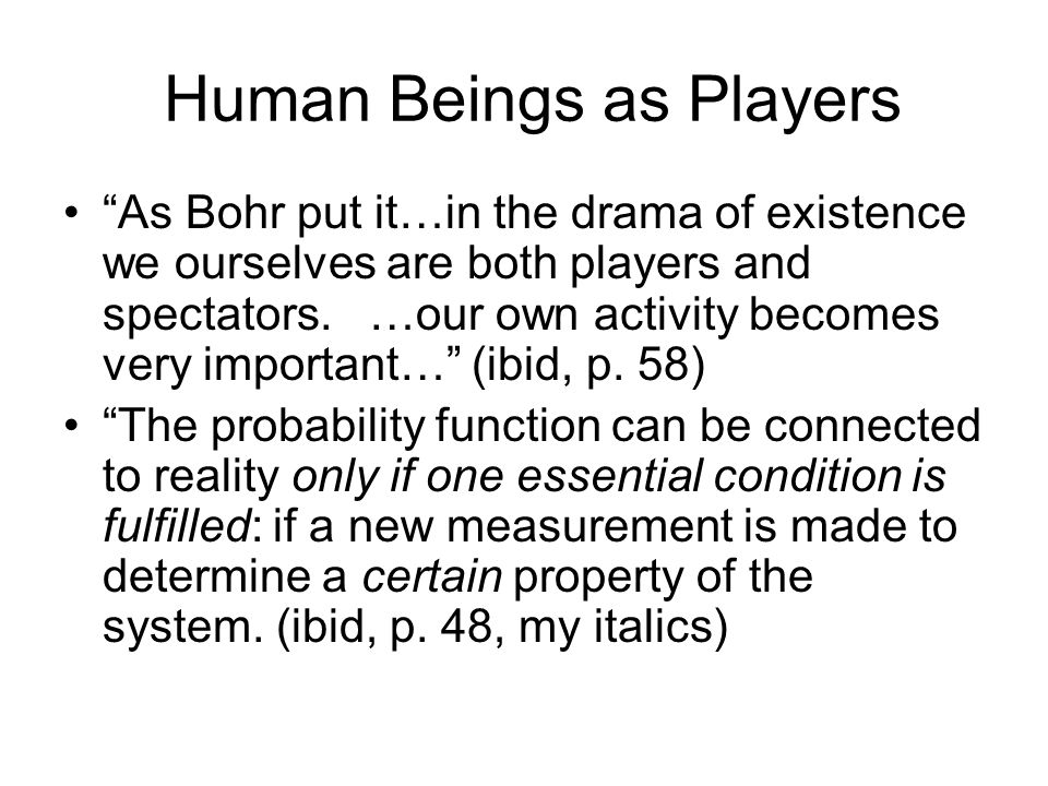 Human Beings as Players As Bohr put it…in the drama of existence we ourselves are both players and spectators.