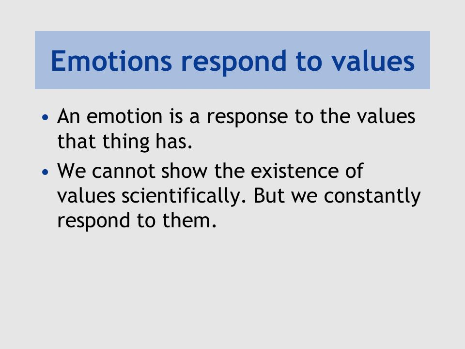 Emotions respond to values An emotion is a response to the values that thing has.