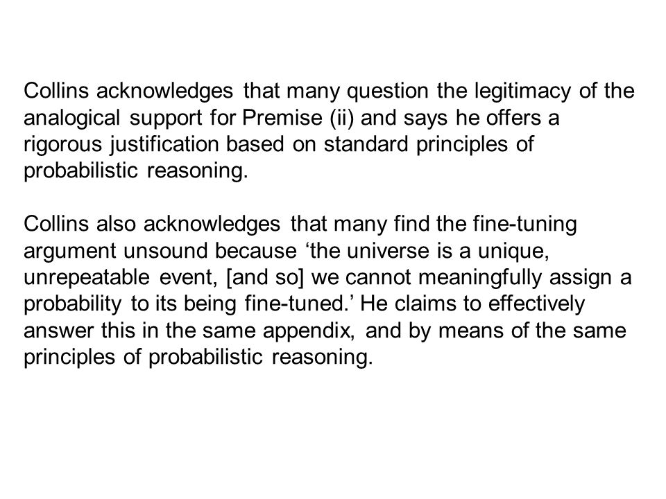 Collins acknowledges that many question the legitimacy of the analogical support for Premise (ii) and says he offers a rigorous justification based on