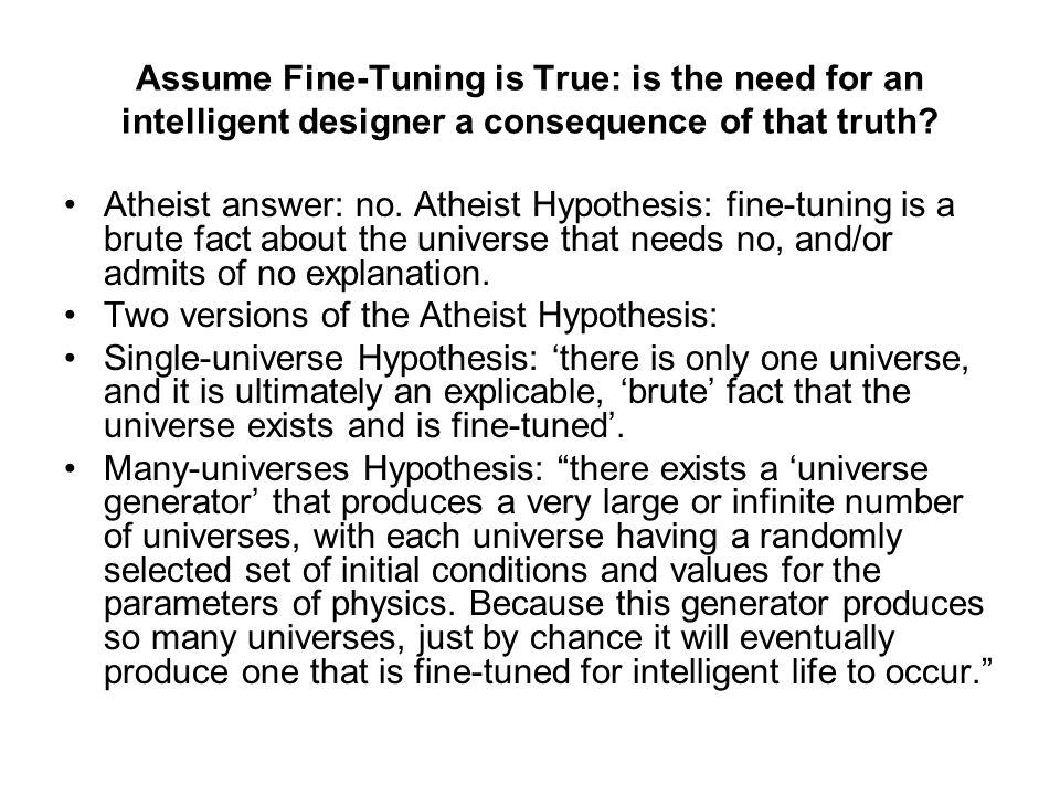Assume Fine-Tuning is True: is the need for an intelligent designer a consequence of that truth? Atheist answer: no. Atheist Hypothesis: fine-tuning i