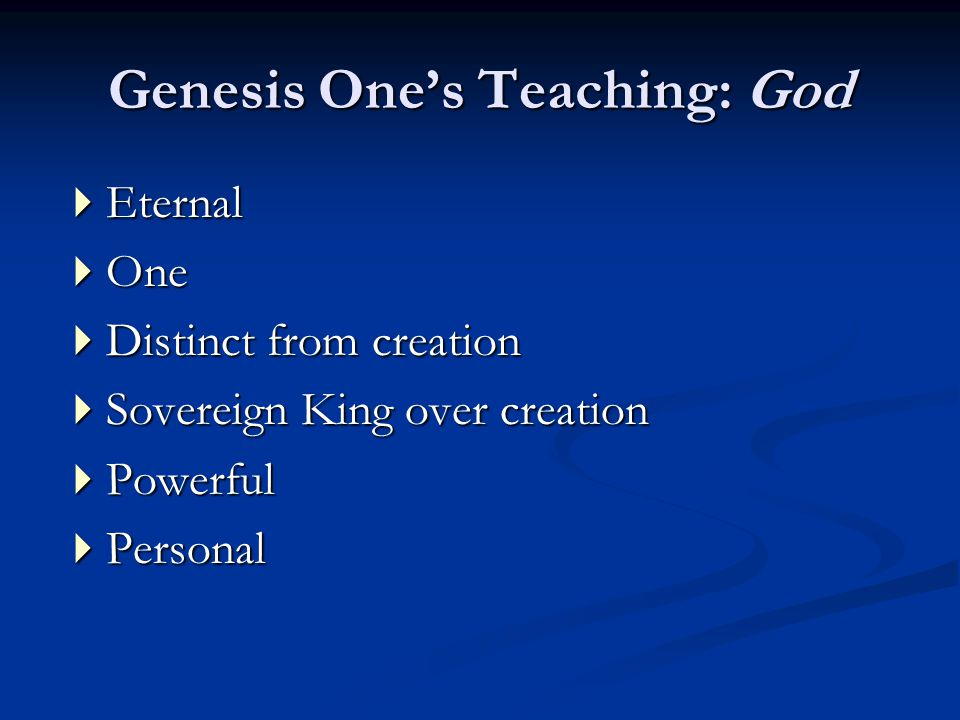Genesis One's Teaching: God  Eternal  One  Distinct from creation  Sovereign King over creation  Powerful  Personal