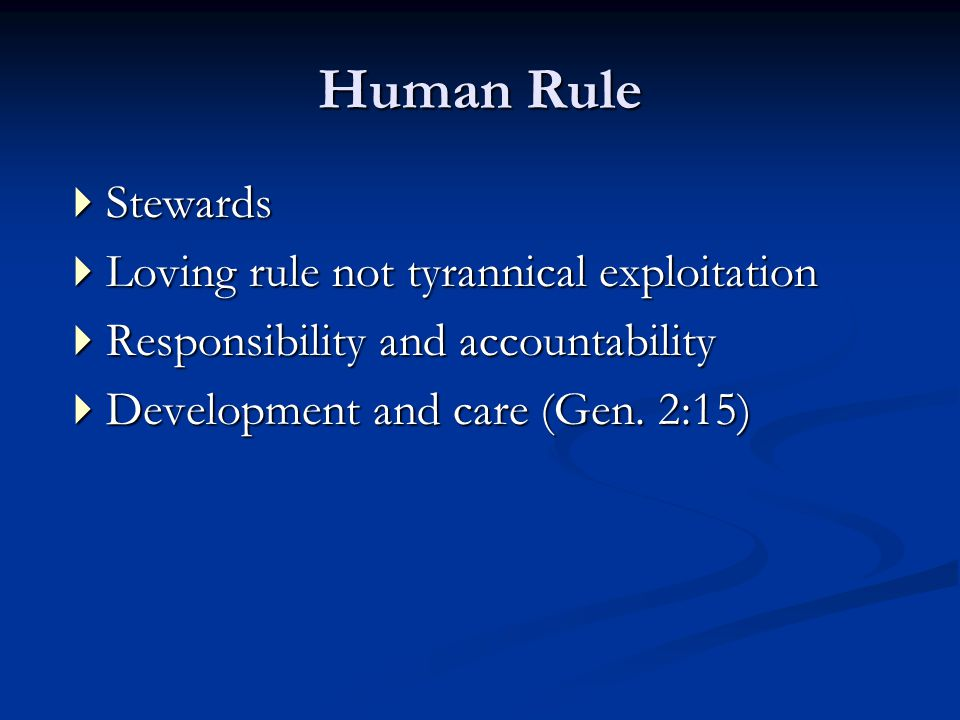 Human Rule  Stewards  Loving rule not tyrannical exploitation  Responsibility and accountability  Development and care (Gen.
