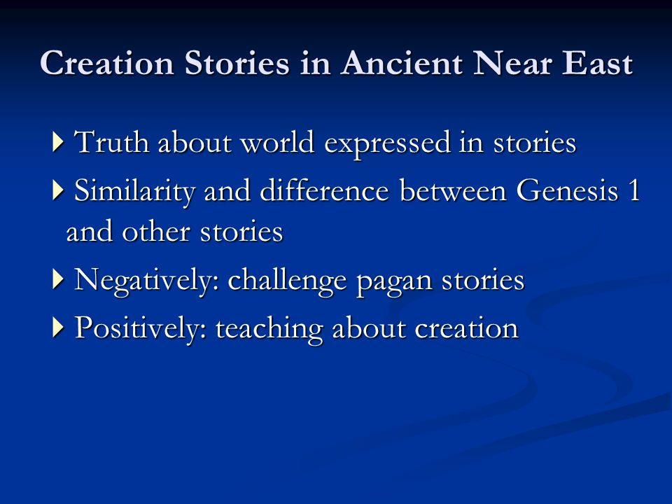 Creation Stories in Ancient Near East  Truth about world expressed in stories  Similarity and difference between Genesis 1 and other stories  Negatively: challenge pagan stories  Positively: teaching about creation