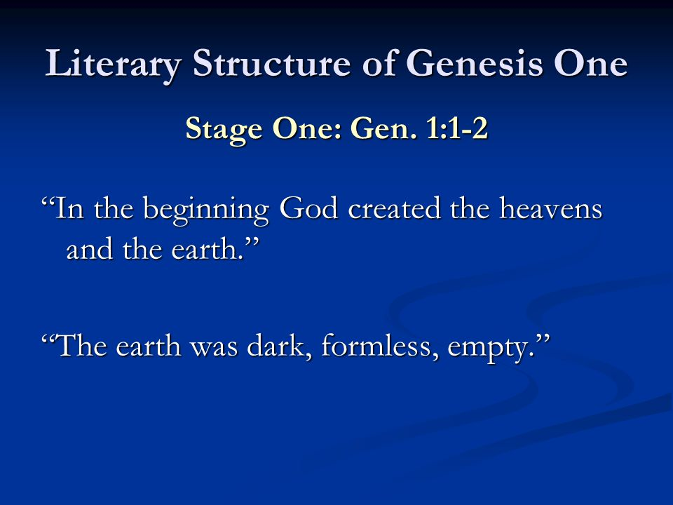 Literary Structure of Genesis One In the beginning God created the heavens and the earth. The earth was dark, formless, empty. Stage One: Gen.