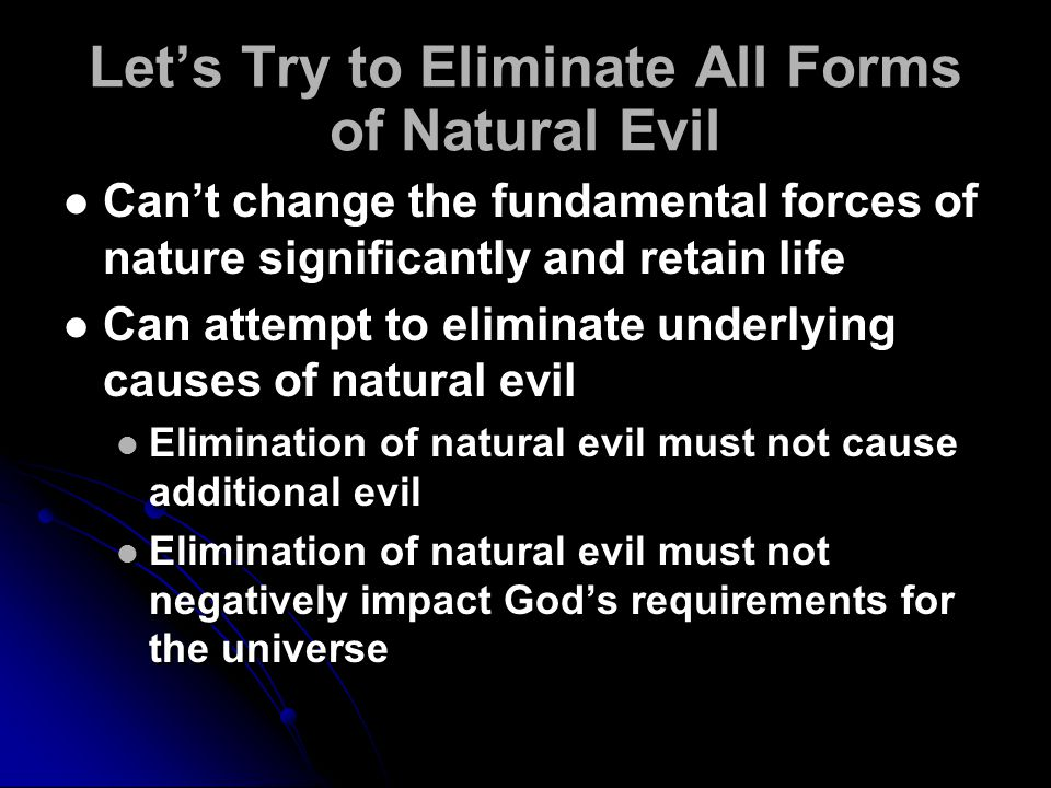 Let's Try to Eliminate All Forms of Natural Evil Can't change the fundamental forces of nature significantly and retain life Can attempt to eliminate underlying causes of natural evil Elimination of natural evil must not cause additional evil Elimination of natural evil must not negatively impact God's requirements for the universe Can't change the fundamental forces of nature significantly and retain life Can attempt to eliminate underlying causes of natural evil Elimination of natural evil must not cause additional evil Elimination of natural evil must not negatively impact God's requirements for the universe