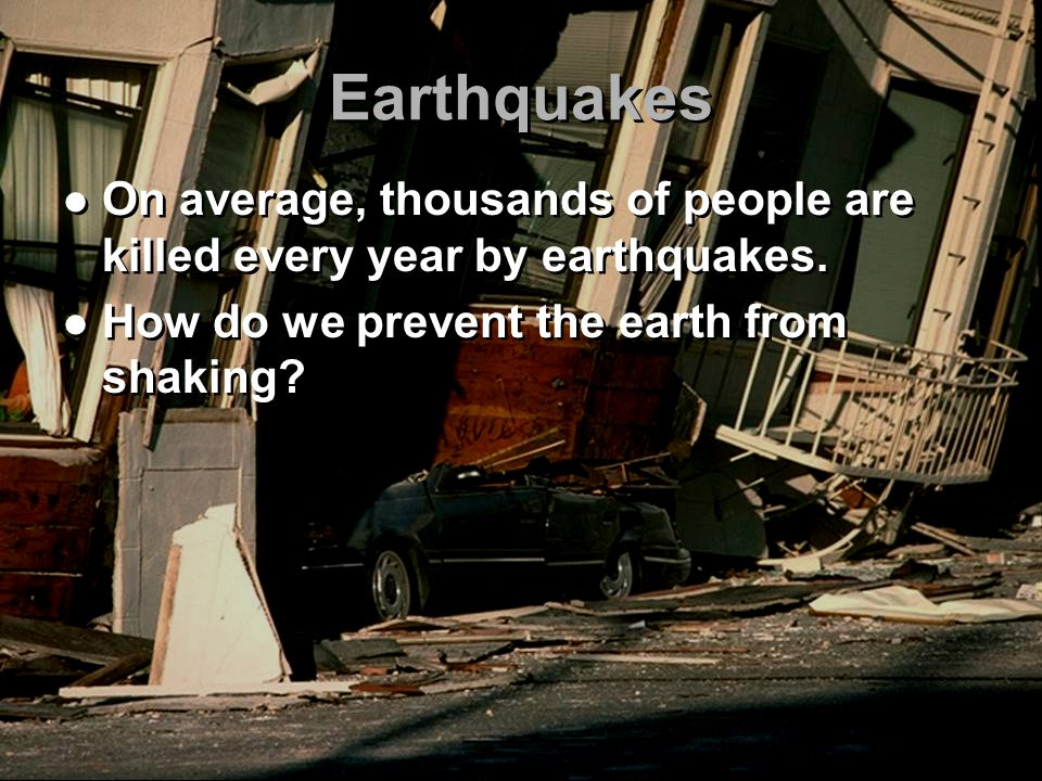 Earthquakes On average, thousands of people are killed every year by earthquakes.