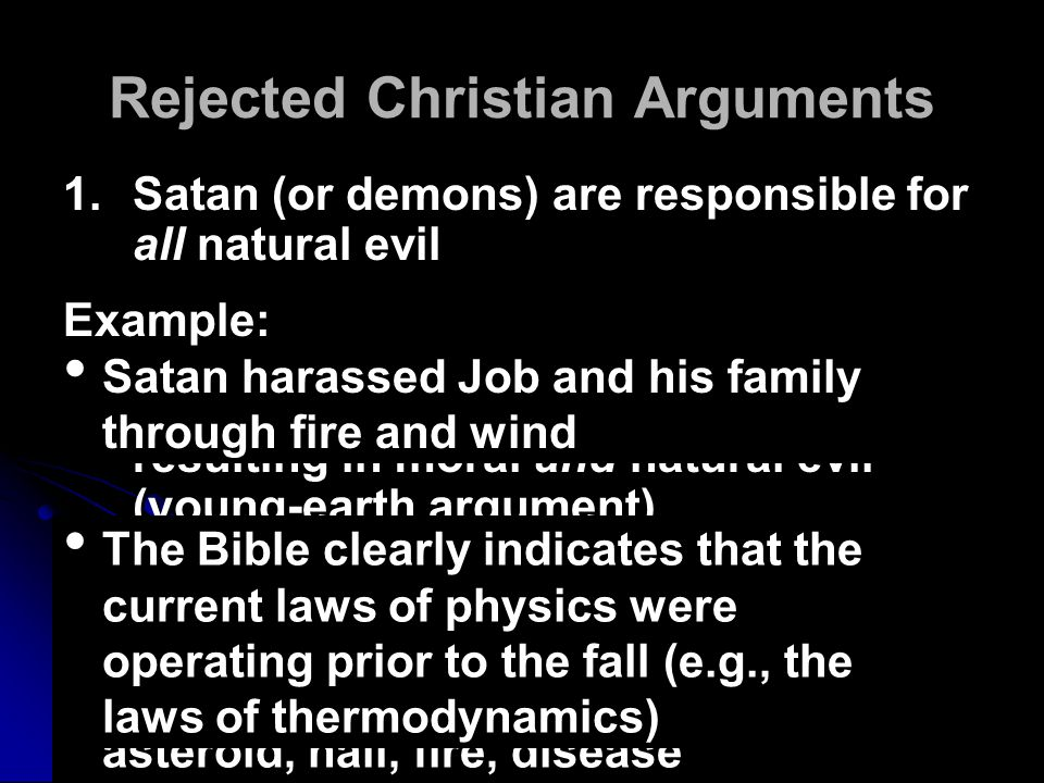 Rejected Christian Arguments 1.Satan (or demons) are responsible for all natural evil 2.The Fall of mankind, due to sin, caused God's physically-perfect creation to become imperfect, resulting in moral and natural evil (young-earth argument) 3.Natural evil is always due to God's judgment 4.Natural evil is required for spiritual growth (not completely rejected) 1.Satan (or demons) are responsible for all natural evil 2.The Fall of mankind, due to sin, caused God's physically-perfect creation to become imperfect, resulting in moral and natural evil (young-earth argument) 3.Natural evil is always due to God's judgment 4.Natural evil is required for spiritual growth (not completely rejected) Examples: The great flood, drought Earthquakes, drought, famine, asteroid, hail, fire, disease Example: Satan harassed Job and his family through fire and wind The Bible clearly indicates that the current laws of physics were operating prior to the fall (e.g., the laws of thermodynamics)
