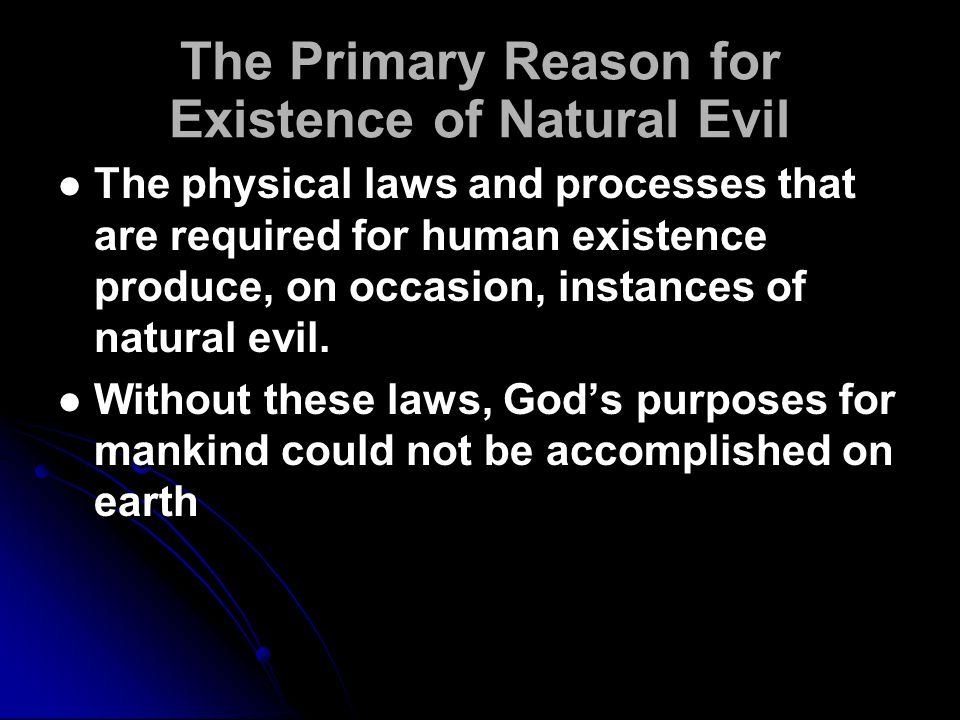 The Primary Reason for Existence of Natural Evil The physical laws and processes that are required for human existence produce, on occasion, instances of natural evil.