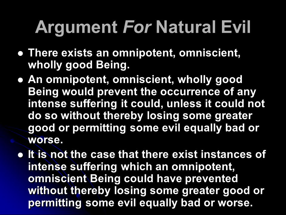 Argument For Natural Evil There exists an omnipotent, omniscient, wholly good Being.