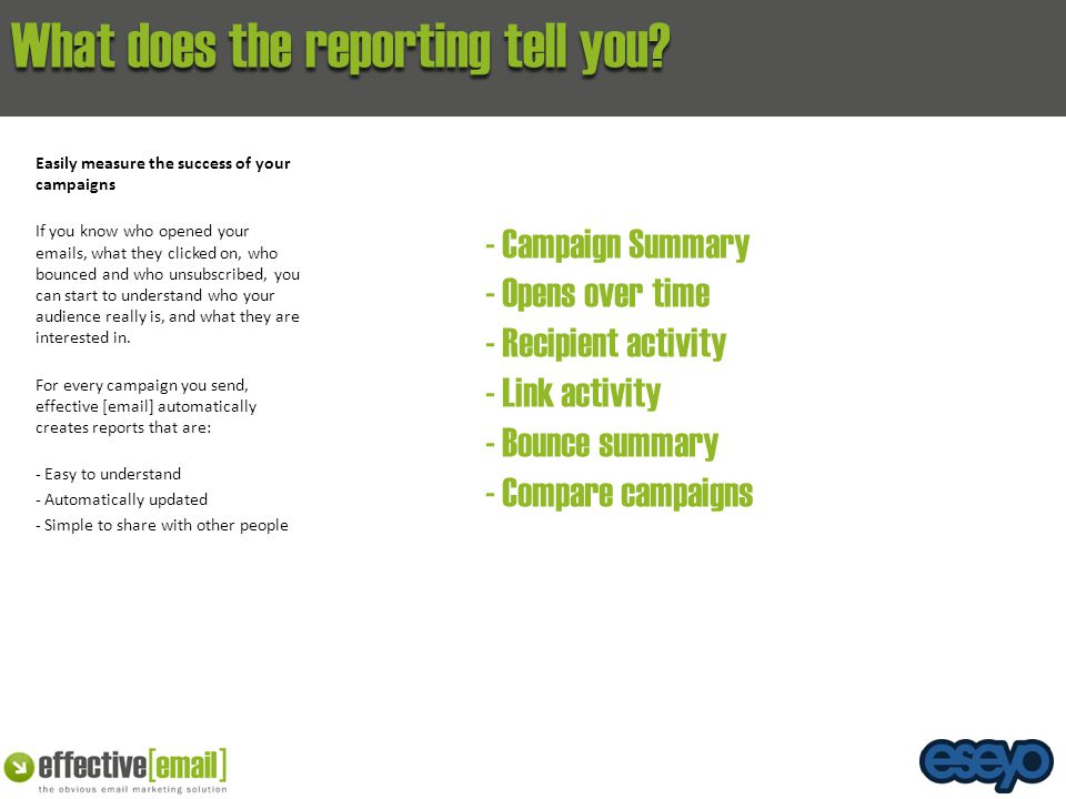 What does the reporting tell you? Easily measure the success of your campaigns If you know who opened your emails, what they clicked on, who bounced a