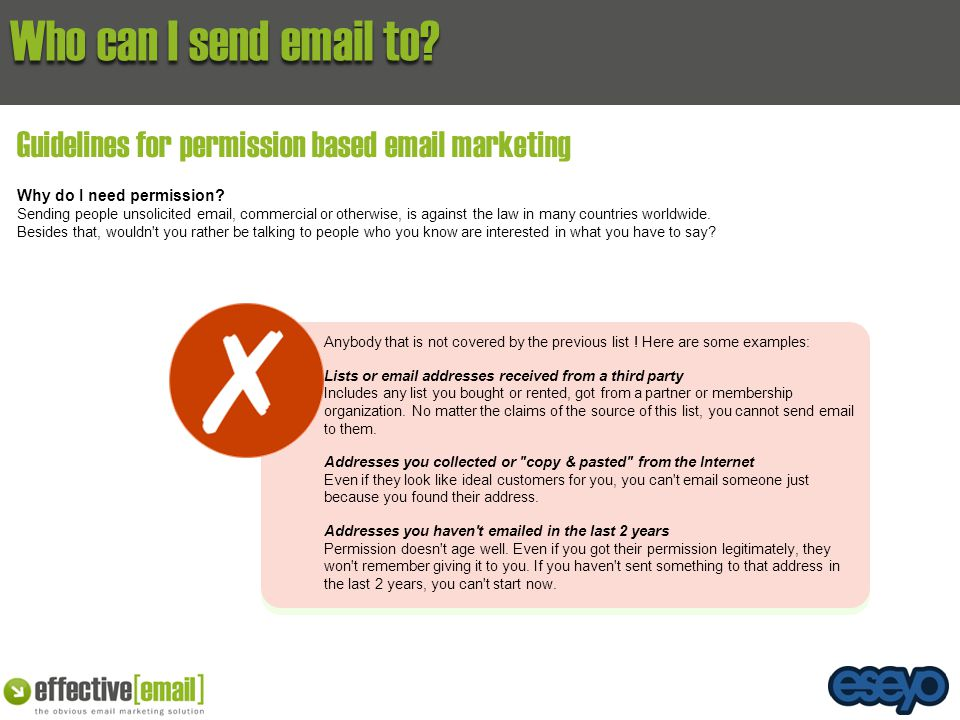Who can I send email to? Guidelines for permission based email marketing Why do I need permission? Sending people unsolicited email, commercial or oth