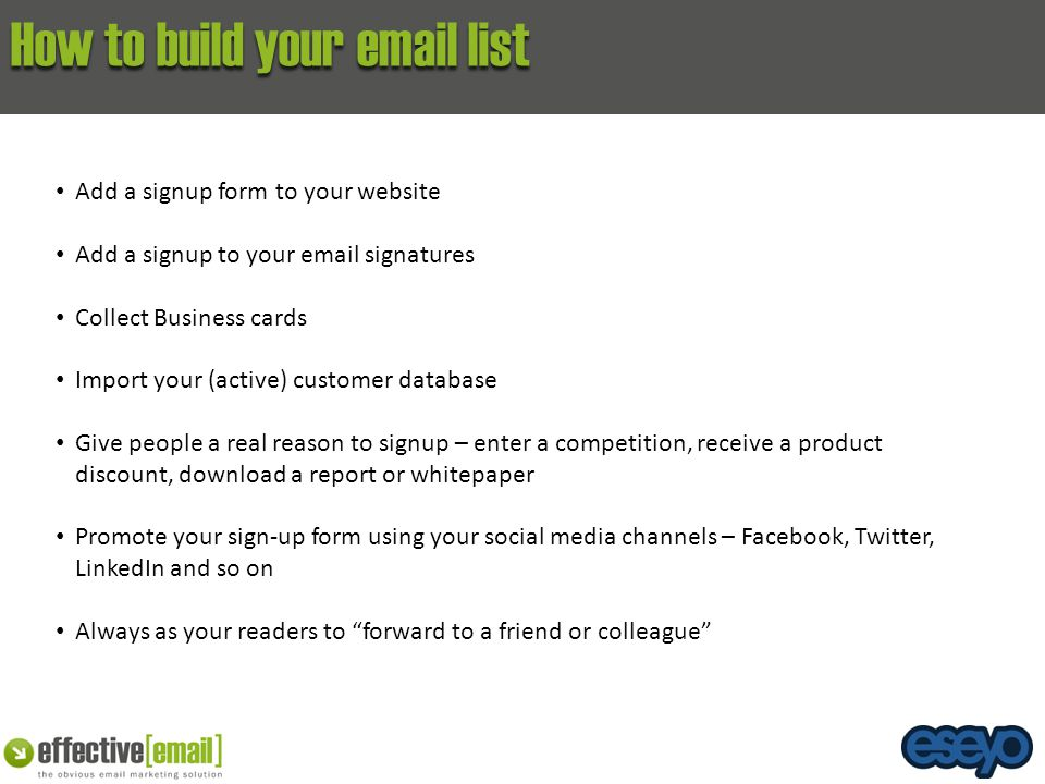 How to build your email list Add a signup form to your website Add a signup to your email signatures Collect Business cards Import your (active) custo