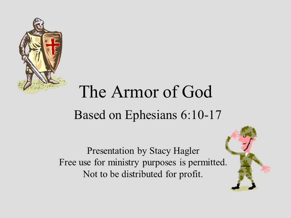 The Armor of God Based on Ephesians 6:10-17 Presentation by Stacy Hagler Free use for ministry purposes is permitted.