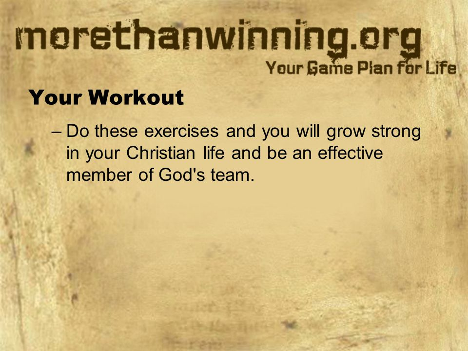 Your Workout –Do these exercises and you will grow strong in your Christian life and be an effective member of God s team.