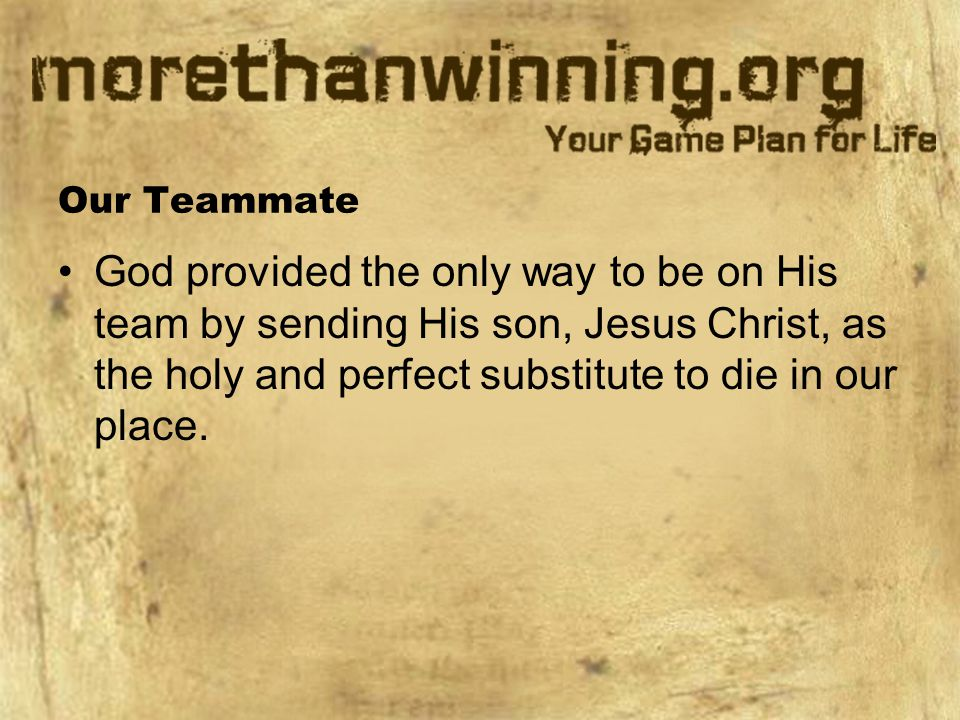 Our Teammate God provided the only way to be on His team by sending His son, Jesus Christ, as the holy and perfect substitute to die in our place.