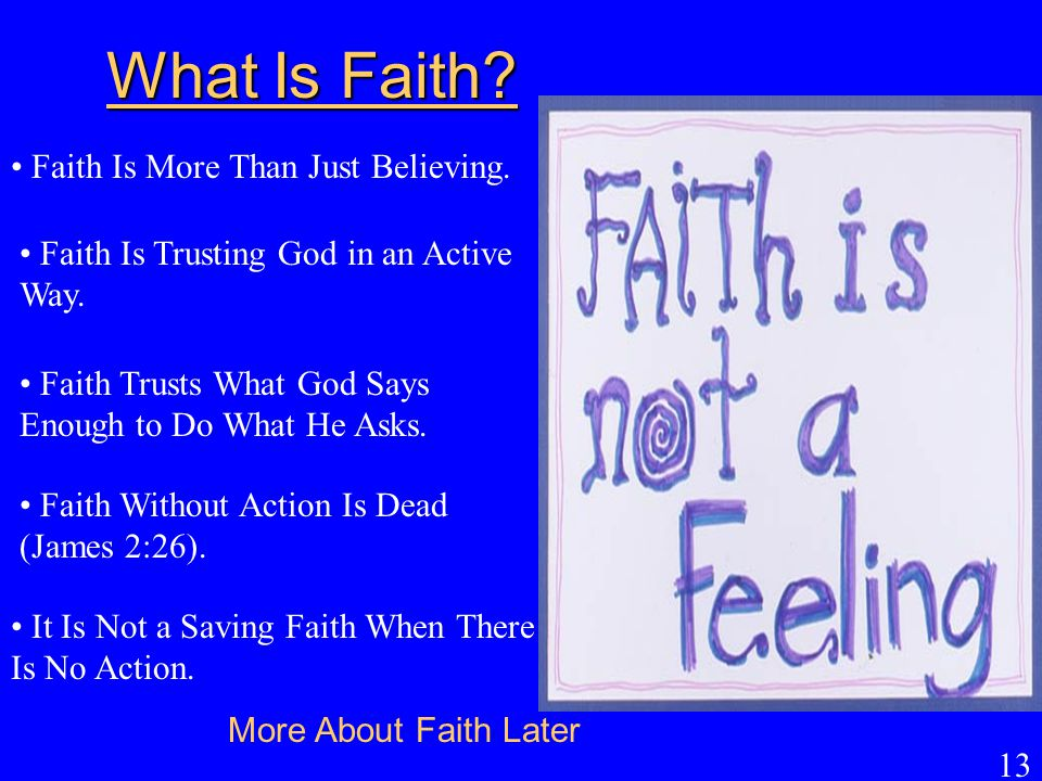 13 What Is Faith? Faith Is More Than Just Believing. Faith Is Trusting God in an Active Way. Faith Trusts What God Says Enough to Do What He Asks. Fai