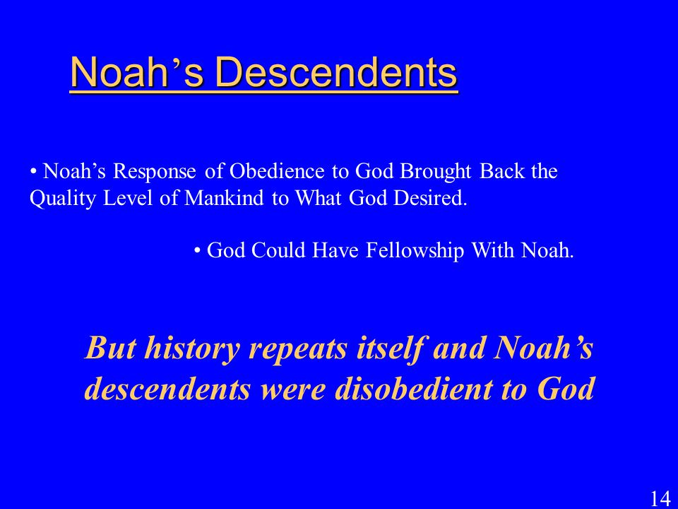 14 Noah ' s Descendents Noah's Response of Obedience to God Brought Back the Quality Level of Mankind to What God Desired. But history repeats itself