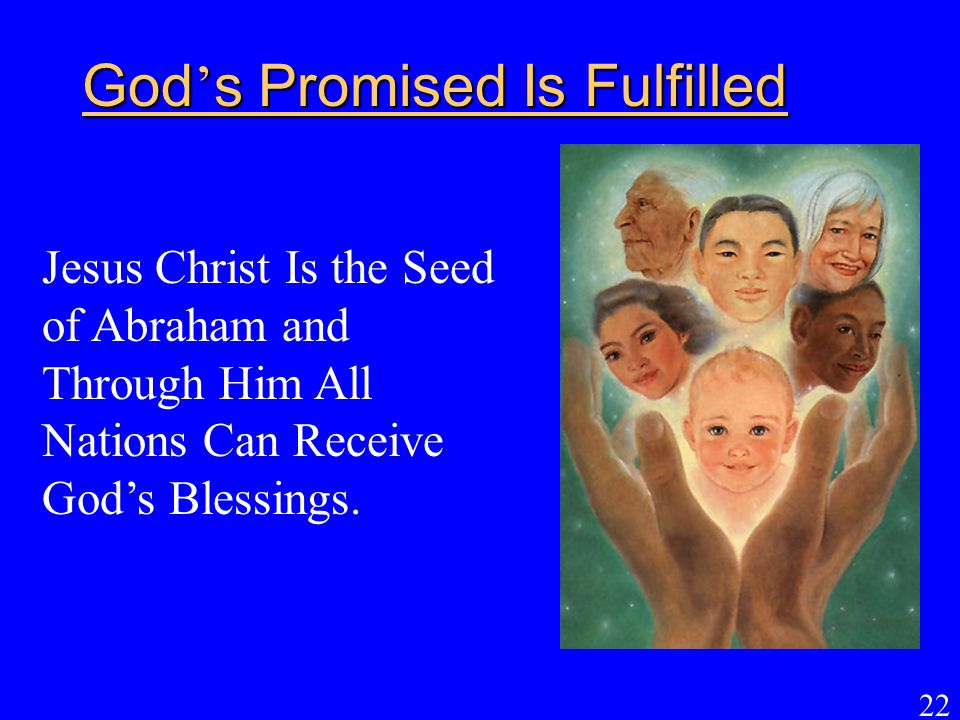 22 God ' s Promised Is Fulfilled Jesus Christ Is the Seed of Abraham and Through Him All Nations Can Receive God's Blessings.
