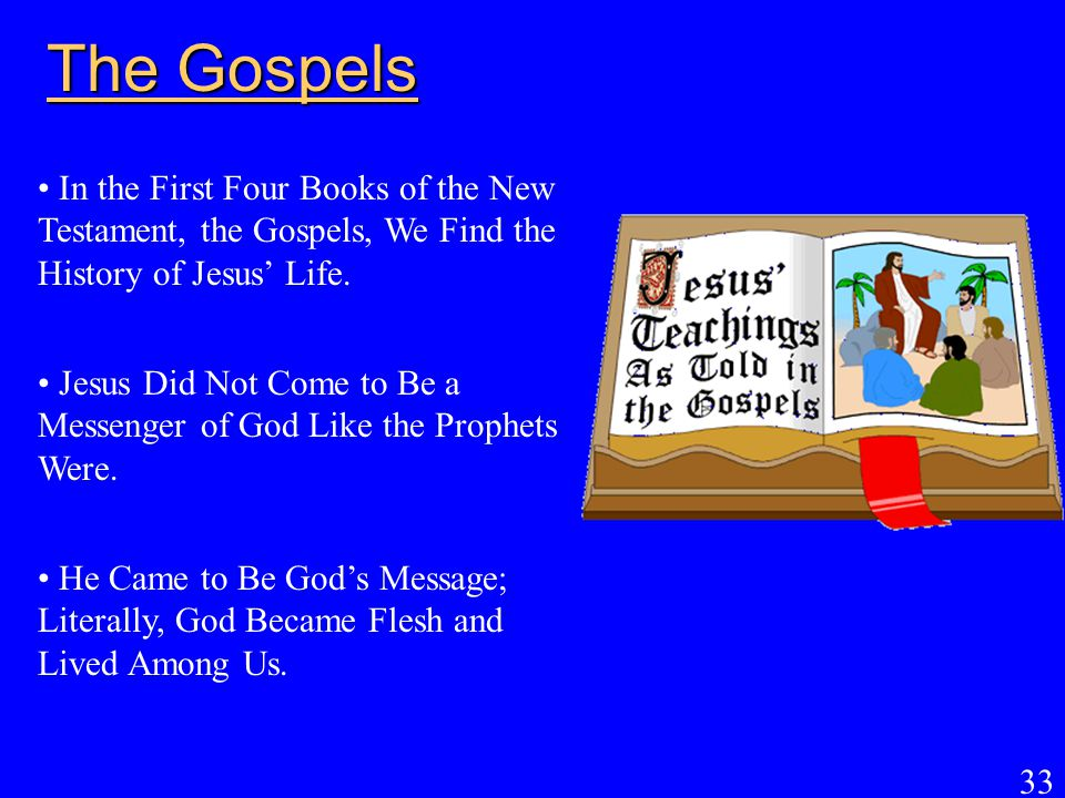 33 The Gospels In the First Four Books of the New Testament, the Gospels, We Find the History of Jesus' Life. Jesus Did Not Come to Be a Messenger of