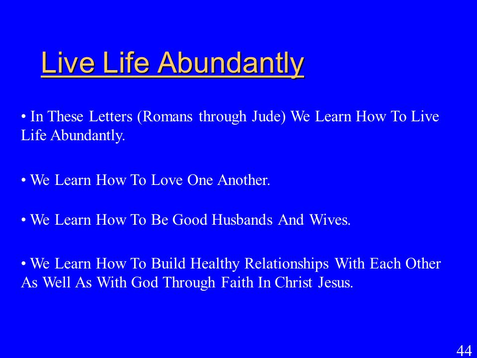 44 Live Life Abundantly In These Letters (Romans through Jude) We Learn How To Live Life Abundantly. We Learn How To Love One Another. We Learn How To