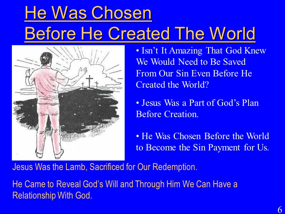 6 He Was Chosen Before He Created The World Isn't It Amazing That God Knew We Would Need to Be Saved From Our Sin Even Before He Created the World? Je
