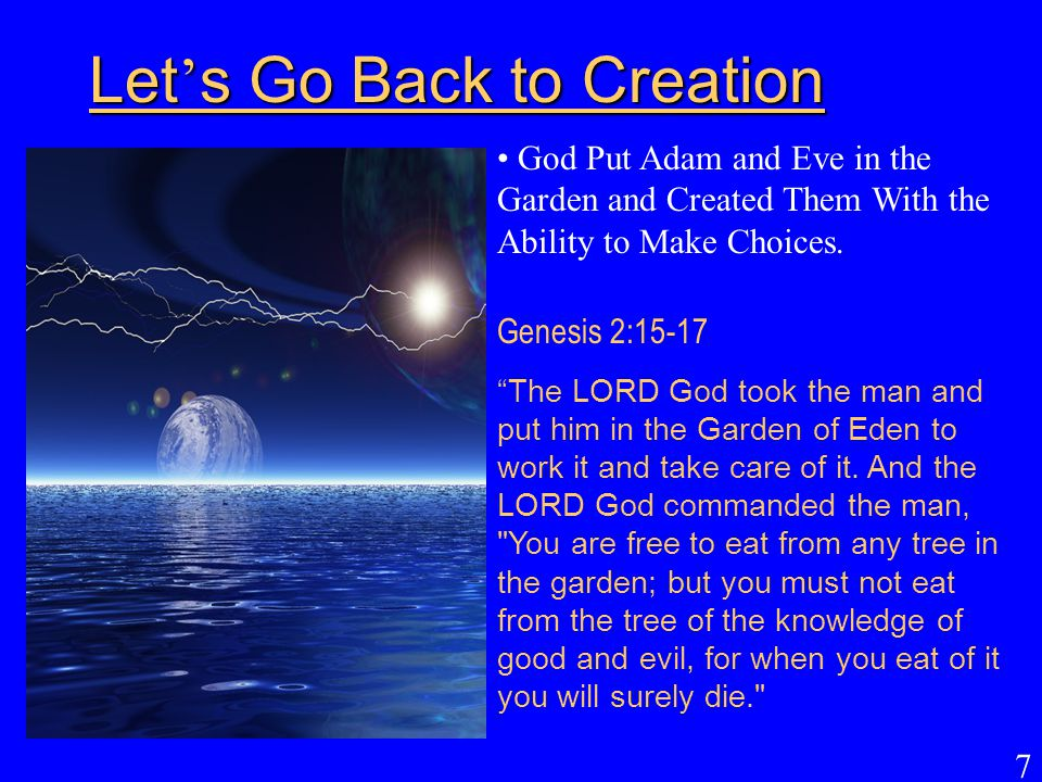 """7 Let ' s Go Back to Creation God Put Adam and Eve in the Garden and Created Them With the Ability to Make Choices. Genesis 2:15-17 """"The LORD God took"""