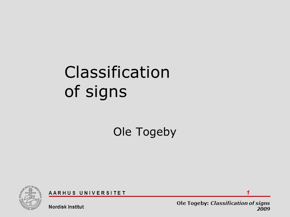A A R H U S U N I V E R S I T E T 1 Nordisk Institut Ole Togeby: Classification of signs 2009 Classification of signs Ole Togeby