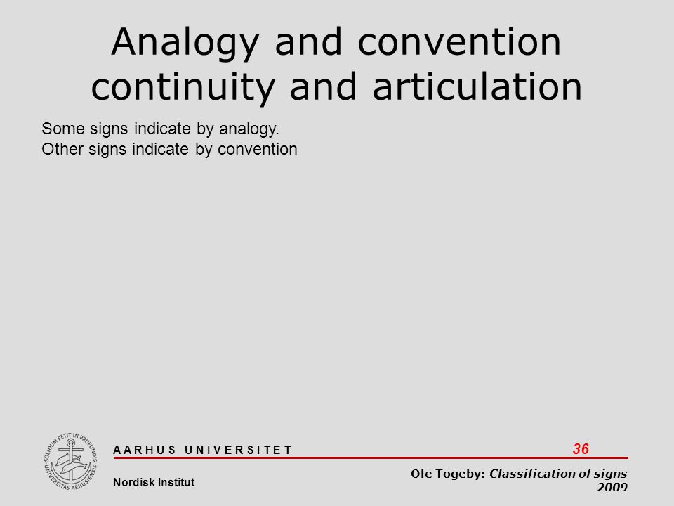 A A R H U S U N I V E R S I T E T 36 Nordisk Institut Ole Togeby: Classification of signs 2009 Analogy and convention continuity and articulation Some