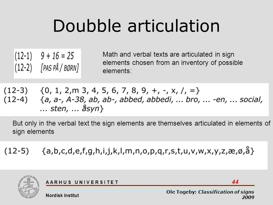 A A R H U S U N I V E R S I T E T 44 Nordisk Institut Ole Togeby: Classification of signs 2009 Doubble articulation Math and verbal texts are articula