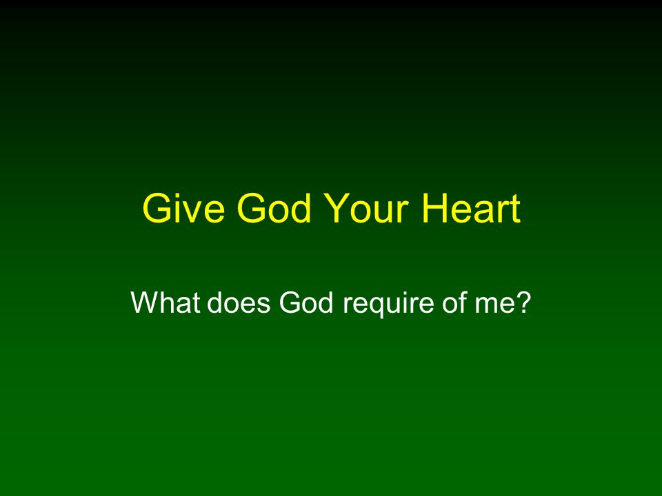 Give God Your Heart What does God require of me