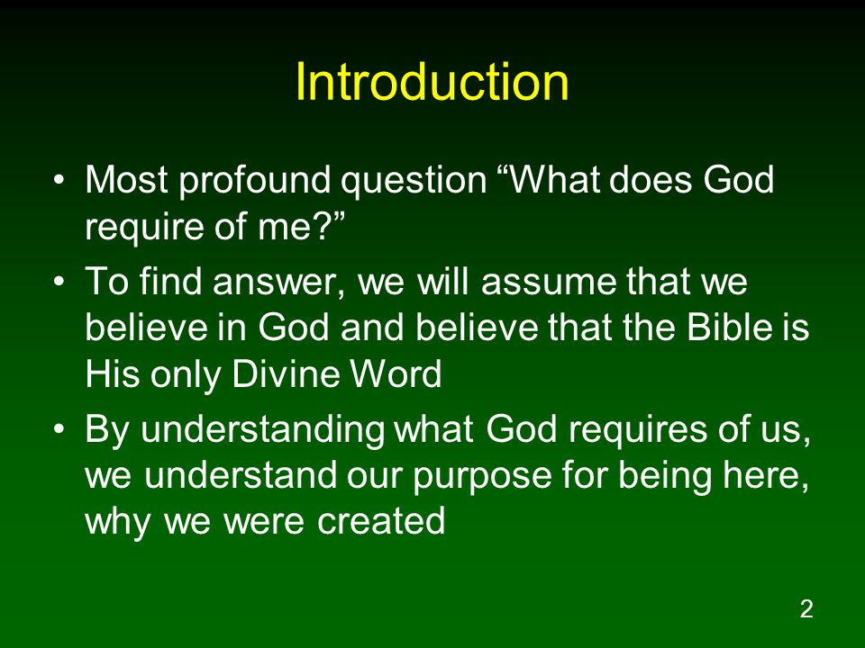 2 Introduction Most profound question What does God require of me To find answer, we will assume that we believe in God and believe that the Bible is His only Divine Word By understanding what God requires of us, we understand our purpose for being here, why we were created