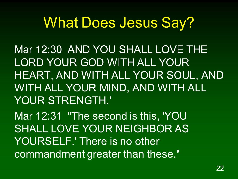 22 What Does Jesus Say? Mar 12:30 AND YOU SHALL LOVE THE LORD YOUR GOD WITH ALL YOUR HEART, AND WITH ALL YOUR SOUL, AND WITH ALL YOUR MIND, AND WITH A