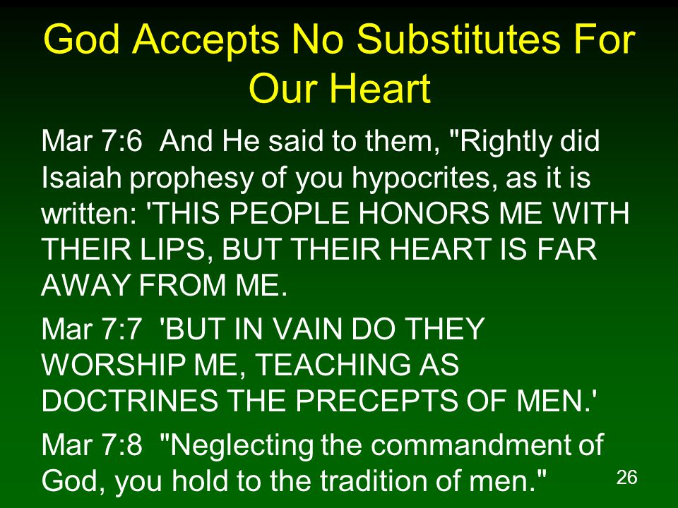 26 God Accepts No Substitutes For Our Heart Mar 7:6 And He said to them, Rightly did Isaiah prophesy of you hypocrites, as it is written: THIS PEOPLE HONORS ME WITH THEIR LIPS, BUT THEIR HEART IS FAR AWAY FROM ME.