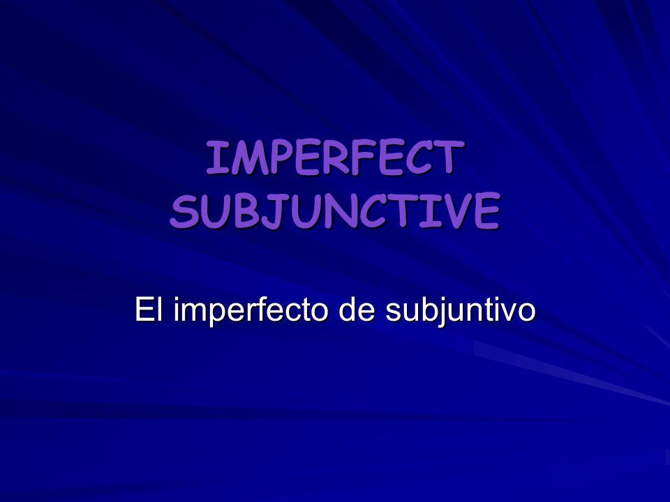 IMPERFECT SUBJUNCTIVE El imperfecto de subjuntivo