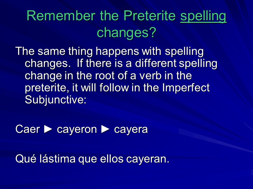 Remember the Preterite spelling changes? The same thing happens with spelling changes. If there is a different spelling change in the root of a verb i