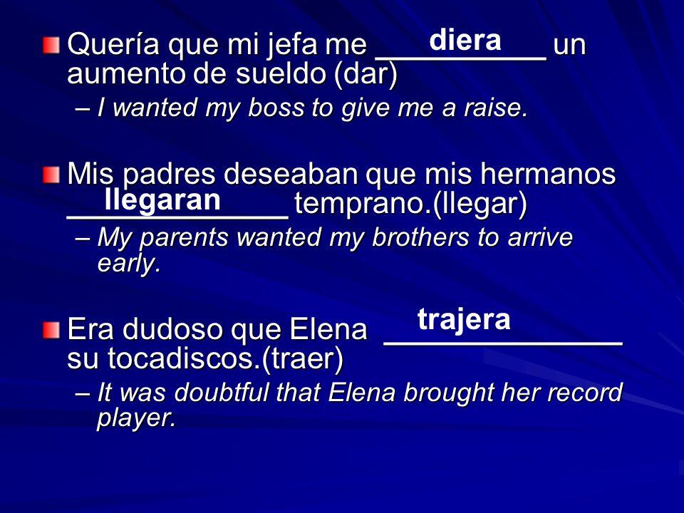 Quería que mi jefa me __________ un aumento de sueldo (dar) –I wanted my boss to give me a raise. Mis padres deseaban que mis hermanos _____________ t