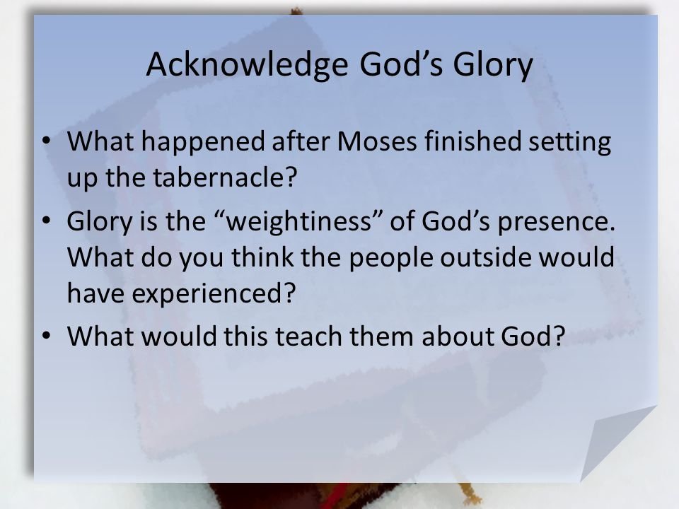 "Acknowledge God's Glory What happened after Moses finished setting up the tabernacle? Glory is the ""weightiness"" of God's presence. What do you think"