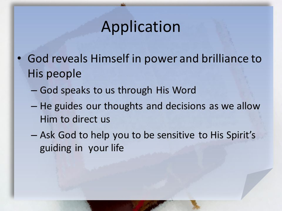 Application God reveals Himself in power and brilliance to His people – God speaks to us through His Word – He guides our thoughts and decisions as we allow Him to direct us – Ask God to help you to be sensitive to His Spirit's guiding in your life