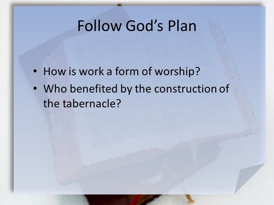 Follow God's Plan How is work a form of worship? Who benefited by the construction of the tabernacle?