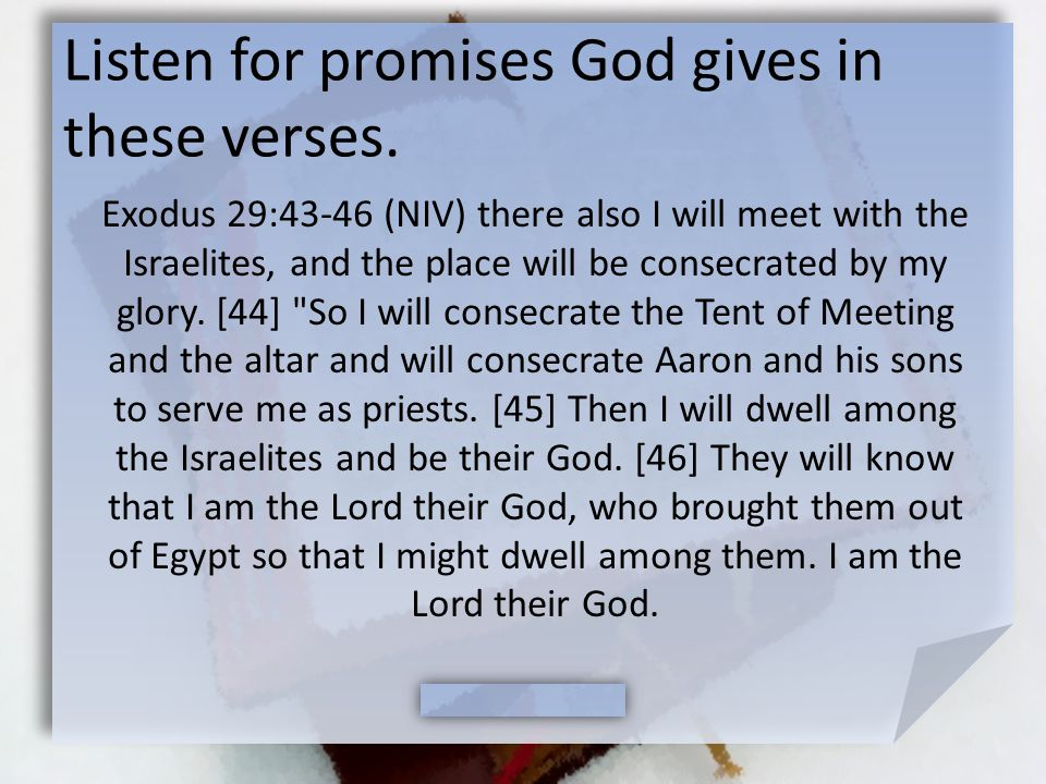 Listen for promises God gives in these verses. Exodus 29:43-46 (NIV) there also I will meet with the Israelites, and the place will be consecrated by
