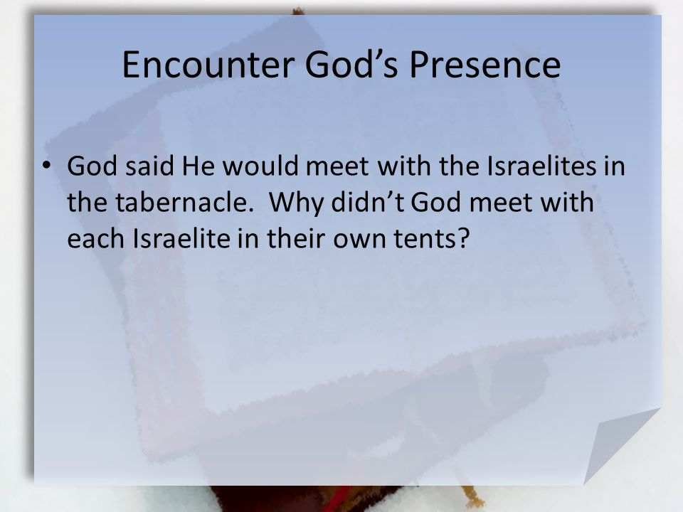 Encounter God's Presence God said He would meet with the Israelites in the tabernacle. Why didn't God meet with each Israelite in their own tents?